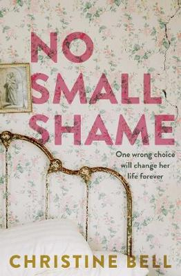 No Small Shame: One wrong choice will change her life forever by Christine Bell