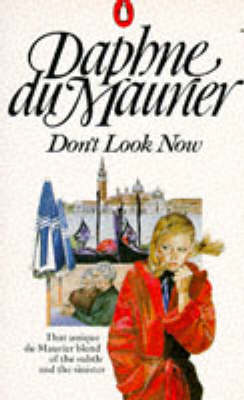 Don't Look Now And Other Stories: Don't Look Now; Not After Midnight; A Border-Line Case; The Way Of The Cros by Daphne Du Maurier