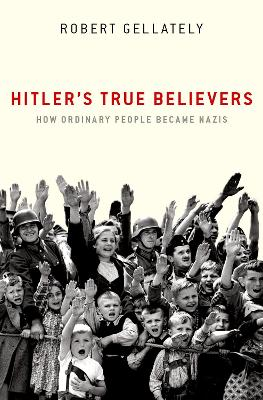 Hitler's True Believers: How Ordinary People Became Nazis by Robert Gellately