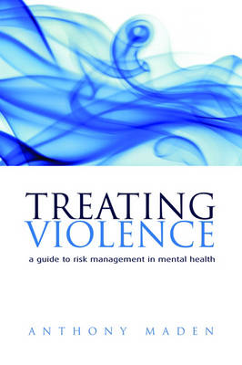 Treating Violence: A guide to risk management in mental health by Tony Maden