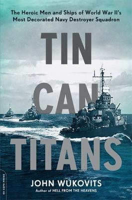Tin Can Titans: The Heroic Men and Ships of World War II's Most Decorated Navy Destroyer Squadron by John Wukovits