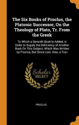 The Six Books of Proclus, the Platonic Successor, on the Theology of Plato, Tr. from the Greek: To Which a Seventh Book Is Added, in Order to Supply the Deficiency of Another Book on This Subject, Which Was Written by Proclus, But Since Lost. Also, a Tran by Proclus