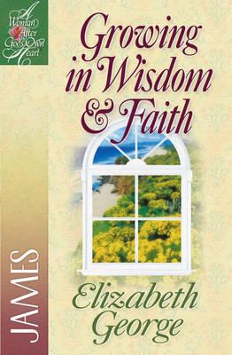 Growing in Wisdom and Faith by Elizabeth George