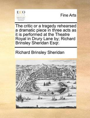 The Critic or a Tragedy Rehearsed a Dramatic Piece in Three Acts as It Is Performed at the Theatre Royal in Drury Lane By; Richard Brinsley Sheridan Esqr. book