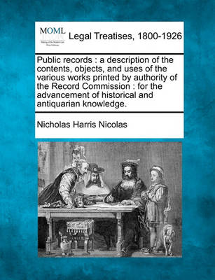 Public Records: A Description of the Contents, Objects, and Uses of the Various Works Printed by Authority of the Record Commission: For the Advancement of Historical and Antiquarian Knowledge. by Nicholas Harris Nicolas