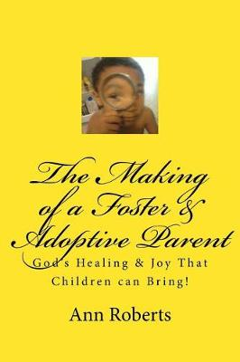 The Making of a Foster & Adoptive Parent by Ann Roberts