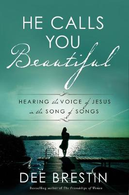 He Calls you Beautiful: Hearing the Voice of Jesus in the Song of Songs by Dee Brestin