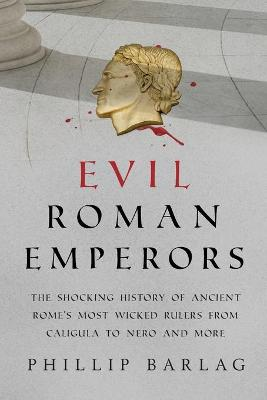 Evil Roman Emperors: The Shocking History of Ancient Rome's Most Wicked Rulers from Caligula to Nero and More book