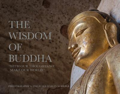 The Wisdom of Buddha: A Photographic Pilgrimage Into the Traditional World of Buddhism by Paige Lee Baron-Schrier