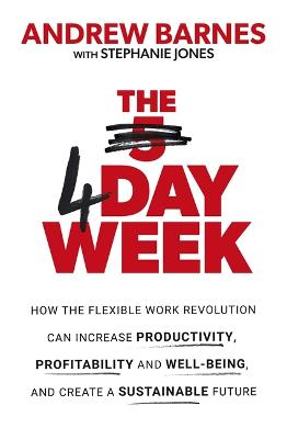 The 4 Day Week: How the Flexible Work Revolution Can Increase Productivity, Profitability and Well-being, and Create a Sustainable Future book