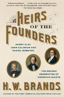 Heirs of the Founders: The Epic Rivalry of Henry Clay, John Calhoun and Daniel Webster, the Second Generation of American Giants by H. W. Brands