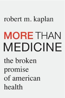 More than Medicine: The Broken Promise of American Health by Robert M. Kaplan