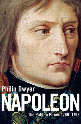 Napoleon: v. 1: The Path to Power 1769 - 1799 by Philip Dwyer