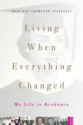 Living When Everything Changed: My Life in Academia by Mary Kay Thompson Tetreault