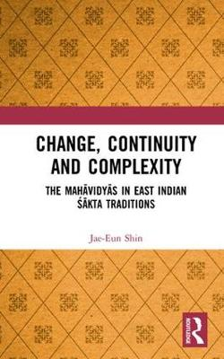 Change, Continuity and Complexity: The Mahavidyas in East Indian Sakta Traditions book