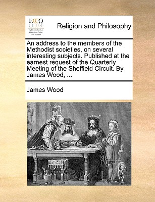An Address to the Members of the Methodist Societies, on Several Interesting Subjects. Published at the Earnest Request of the Quarterly Meeting of the Sheffield Circuit. by James Wood, ... by James Wood