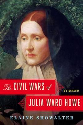 The Civil Wars of Julia Ward Howe by Professor of English Elaine Showalter
