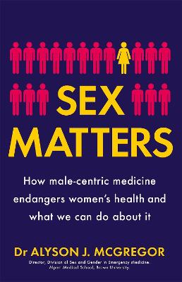 Sex Matters: How male-centric medicine endangers women's health and what we can do about it by Dr Alyson J. McGregor