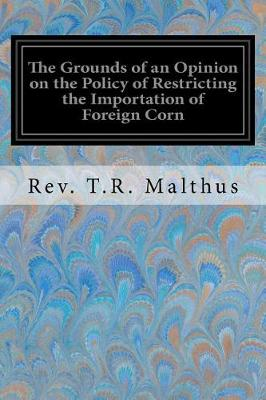 The Grounds of an Opinion on the Policy of Restricting the Importation of Foreign Corn by Rev T R Malthus