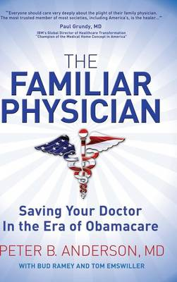 The Familiar Physician: Saving Your Doctor in the Era of Obamacare by Peter B Anderson