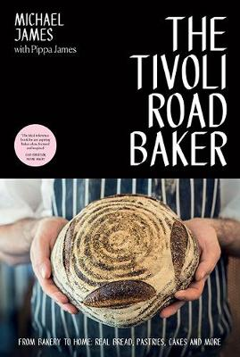 The Tivoli Road Baker: From Bakery to Home: Real Bread, Pastries, Cakes and More by Michael James