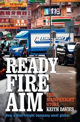 Ready Fire Aim: The Mainfreight Story by Keith Davies