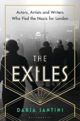 The Exiles: Actors, Artists and Writers Who Fled the Nazis for London by Daria Santini