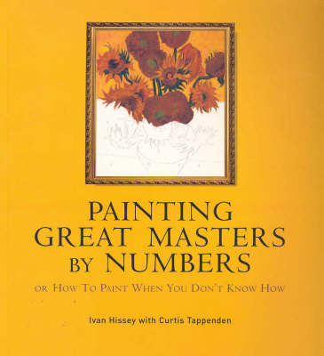 Painting Great Masters by Numbers: Or How to Paint When You Don't Know How by Ivan Hissey