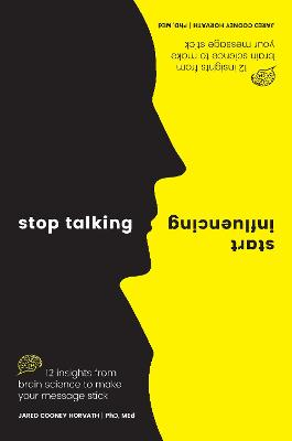 Stop Talking, Start Influencing: 12 Insights From Brain Science to Make Your Message Stick by Jared Cooney Horvath PhD, MEd