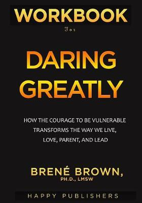 Workbook for Daring Greatly: How the Courage to Be Vulnerable Transforms the Way We Live, Love, Parent, and Lead by Happy Publishers