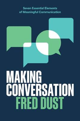 Making Conversation: Seven Essential Elements of Meaningful Communication by Fred Dust