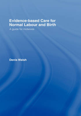 Evidence-based Care for Normal Labour and Birth by Denis Walsh