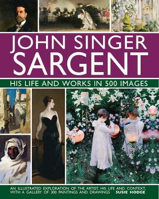 John Singer Sargent: His Life and Works in 500 Images: An illustrated exploration of the artist, his life and context, with a gallery of 300 paintings and drawings by Susie Hodge