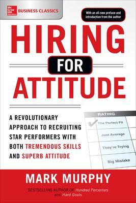 Hiring for Attitude: A Revolutionary Approach to Recruiting and Selecting People with Both Tremendous Skills and Superb Attitude by Mark Murphy