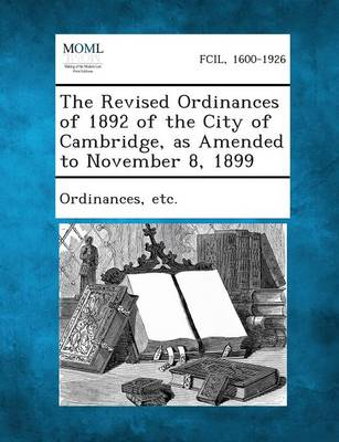 The Revised Ordinances of 1892 of the City of Cambridge, as Amended to November 8, 1899 by Etc Ordinances