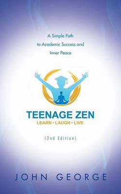 Teenage Zen (2nd Edition): A Simple Path to Academic Success and Inner Peace by John George