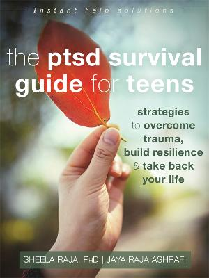 The PTSD Survival Guide for Teens by Sheela Raja
