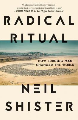 Radical Ritual: How Burning Man Changed the World by Neil Shister