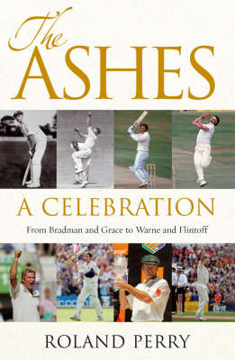 The Ashes: a Celebration: from Bradman and Grace to Warne and Flintoff by Roland Perry