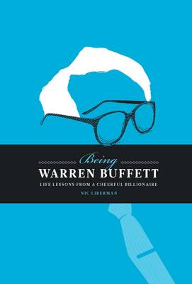 Being Warren Buffett : Life Lessons from a Cheerful Billionaire by Nic Liberman