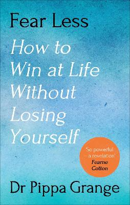 Fear Less: How to Win at Life Without Losing Yourself by Dr Pippa Grange