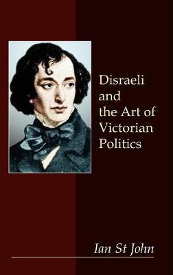 Disraeli and the Art of Victorian Politics by Ian St John