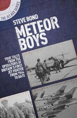 Meteor Boys: True Tales from UK Operators of Britain's First Jet Fighter - From 1944 to Date by Steve Bond