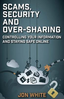 Scams, Security and Over-Sharing: Controlling your information and staying safe online by Jon White