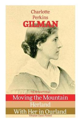 The Herland Trilogy: Moving the Mountain, Herland, With Her in Ourland (Utopian Classic Fiction) by Charlotte Perkins Gilman
