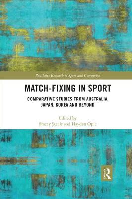 Match-Fixing in Sport: Comparative Studies from Australia, Japan, Korea and Beyond by Stacey Steele