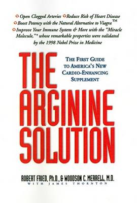The Arginine Solution: The First Guide to America's New Cardio-Enhancing Supplement by Robert Fried