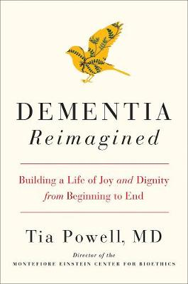 Dementia Reimagined: Building a Life of Joy and Dignity from Beginning to End by Tia Powell