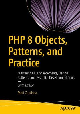 PHP 8 Objects, Patterns, and Practice: Mastering OO Enhancements, Design Patterns, and Essential Development Tools by Matt Zandstra