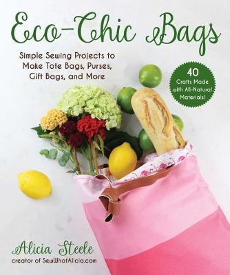 Eco-Chic Bags: Simple Sewing Projects to Make Tote Bags, Purses, Gift Bags, and More by Alicia Steele
